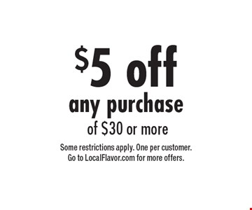 $5 off any purchase of $30 or more. Some restrictions apply. One per customer. Go to LocalFlavor.com for more offers.