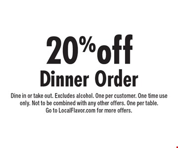 20% off dinner order. Dine in or take out. Excludes alcohol. One per customer. One time use only. Not to be combined with any other offers. One per table. Go to LocalFlavor.com for more offers.