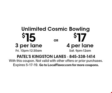 Unlimited Cosmic Bowling $17 4 per lane Sat. 9pm-12am OR . Unlimited Cosmic Bowling $15 3 per lane Fri. 10pm-12:30 am. . With this coupon. Not valid with other offers or prior purchases. Expires 5-17-19. Go to LocalFlavor.com for more coupons.