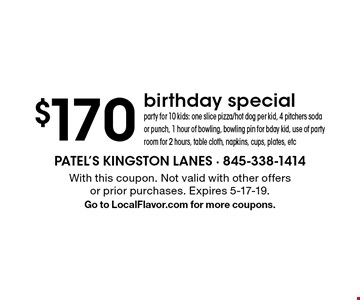 $170 birthday special party for 10 kids: one slice pizza/hot dog per kid, 4 pitchers soda or punch, 1 hour of bowling, bowling pin for bday kid, use of party room for 2 hours, table cloth, napkins, cups, plates, etc . With this coupon. Not valid with other offers or prior purchases. Expires 5-17-19.Go to LocalFlavor.com for more coupons.