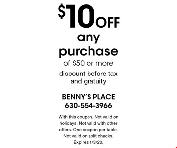$10 off any purchase of $50 or morediscount before tax and gratuity. With this coupon. Not valid on holidays. Not valid with other offers. One coupon per table. Not valid on split checks. Expires 1/3/20.
