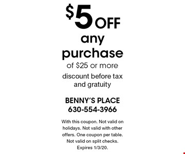 $5 off any purchase of $25 or morediscount before tax and gratuity. With this coupon. Not valid on holidays. Not valid with other offers. One coupon per table. Not valid on split checks. Expires 1/3/20.