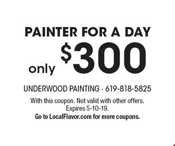 only $300 Painter For A Day. With this coupon. Not valid with other offers. Expires 5-10-19. Go to LocalFlavor.com for more coupons.