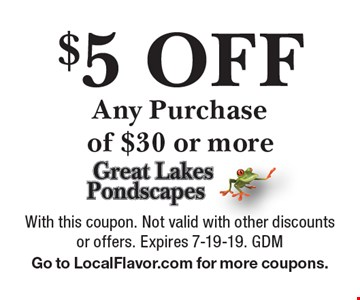 $5 Off Any Purchase of $30 or more. With this coupon. Not valid with other discounts or offers. Expires 7-19-19. GDM. Go to LocalFlavor.com for more coupons.
