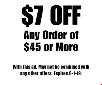 $7 OFF Any Order of $45 or More. With this ad. May not be combined with any other offers. Expires 6-1-19.
