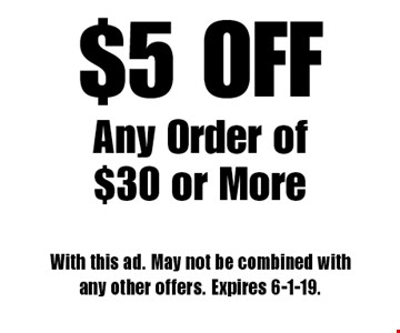 $5 OFF Any Order of $30 or More. With this ad. May not be combined with any other offers. Expires 6-1-19.