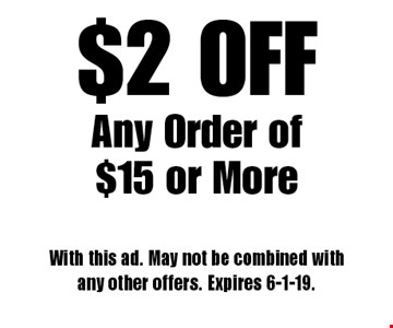 $2 OFF Any Order of $15 or More. With this ad. May not be combined with any other offers. Expires 6-1-19.