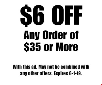 $6 OFF Any Order of $35 or More. With this ad. May not be combined with any other offers. Expires 6-1-19.