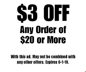 $3 OFF Any Order of $20 or More. With this ad. May not be combined with any other offers. Expires 6-1-19.