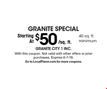 Granite Special Starting At $50/sq. ft.. 40 sq. ft. minimum. With this coupon. Not valid with other offers or prior purchases. Expires 6-7-19. Go to LocalFlavor.com for more coupons.