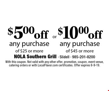 $5.00 off any purchase of $25 or more or $10.00 off any purchase of $45 or more. With this coupon. Not valid with any other offer, promotion, coupon, event venue, catering orders or with LocalFlavor.com certificates. Offer expires 8-9-19.
