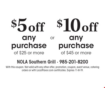 $10 off any purchase of $45 or more. $5 off any purchase of $25 or more. With this coupon. Not valid with any other offer, promotion, coupon, event venue, catering orders or with LocalFlavor.com certificates. Expires 11-8-19.