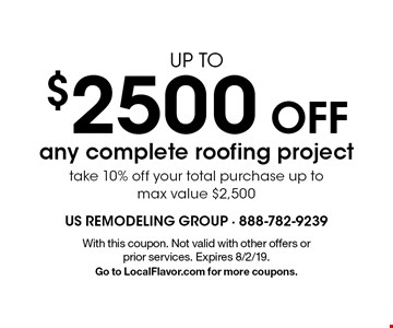 UP TO $2500 OFF any complete roofing project take 10% off your total purchase up to max value $2,500. With this coupon. Not valid with other offers or prior services. Expires 8/2/19.Go to LocalFlavor.com for more coupons.