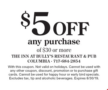 $5 Offany purchase of $30 or more. With this coupon. Not valid on holidays. Cannot be used with any other coupon, discount, promotion or to purchase gift cards. Cannot be used for happy hour or early bird specials. Excludes tax, tip and alcoholic beverages. Expires 8/30/19.