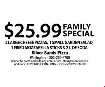 Family special. $25.99 for 2 large cheese pizzas, 1 small garden salad, 1 fried mozzarella sticks & 2-L of soda. Cannot be combined with any other offers. Must present coupon. Additional toppings extra. Offer expires 5/10/19. SS003