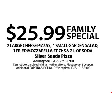 Family Special $25.99 2 LARGE CHEESE PIZZAS,1 SMALL GARDEN SALAD, 1 FRIED MOZZARELLA STICKS & 2-L OF SODA. Cannot be combined with any other offers. Must present coupon.Additional TOPPINGS EXTRA. Offer expires 12/6/19. SS003