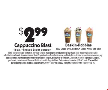 $2.99 Cappuccino Blast 16oz. - limited 2 per coupon. Limit one coupon per customer, per visit. Coupon must be presented at time of purchase. Shop must retain coupon. No substitutions allowed. No cash refunds. Void if copied or transferred and where prohibited or restricted by law. Consumer must pay applicable tax. May not be combined with any other coupon, discount or promotion. Coupon may not be reproduced, copied, purchased, traded or sold. Internet distribution strictly prohibited. Cash redemption value 1/20 of 1 cent. Offer valid at participating Baskin-Robbins locations only. 2014 BR IP Holder LLC. All rights reserved. Offer expires 9-13-19.