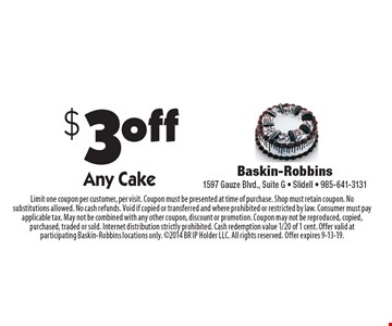 $3 off Any Cake. Limit one coupon per customer, per visit. Coupon must be presented at time of purchase. Shop must retain coupon. No substitutions allowed. No cash refunds. Void if copied or transferred and where prohibited or restricted by law. Consumer must pay applicable tax. May not be combined with any other coupon, discount or promotion. Coupon may not be reproduced, copied, purchased, traded or sold. Internet distribution strictly prohibited. Cash redemption value 1/20 of 1 cent. Offer valid at participating Baskin-Robbins locations only. 2014 BR IP Holder LLC. All rights reserved. Offer expires 9-13-19.