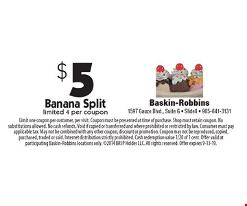 $5 Banana Split limited 4 per coupon. Limit one coupon per customer, per visit. Coupon must be presented at time of purchase. Shop must retain coupon. No substitutions allowed. No cash refunds. Void if copied or transferred and where prohibited or restricted by law. Consumer must pay applicable tax. May not be combined with any other coupon, discount or promotion. Coupon may not be reproduced, copied, purchased, traded or sold. Internet distribution strictly prohibited. Cash redemption value 1/20 of 1 cent. Offer valid at participating Baskin-Robbins locations only. 2014 BR IP Holder LLC. All rights reserved. Offer expires 9-13-19.