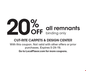 20% Off all remnants binding only. With this coupon. Not valid with other offers or prior purchases. Expires 5-24-19.Go to LocalFlavor.com for more coupons.