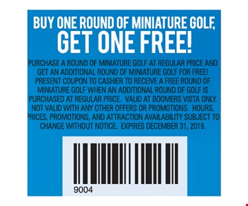 Buy One Round of Miniature Golf, Get One Free! Purchase a round of miniature golf at regular price and get an additional round of miniature golf for free! Present coupon to cashier to receive a free round of miniature golf when an additional round of golf is Purchased at regular price. Valid at boomers vista only. Not valid with any other offers or promotions. Hours, Prices, promotions, and attraction availability subject toChange without notice. Expires12/31/19
