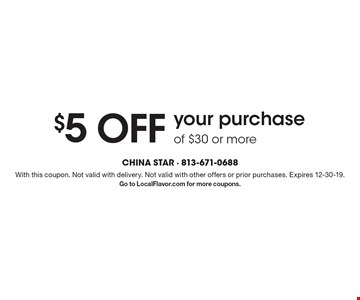 $5 off your purchase of $30 or more. With this coupon. Not valid with delivery. Not valid with other offers or prior purchases. Expires 12-30-19. Go to LocalFlavor.com for more coupons.