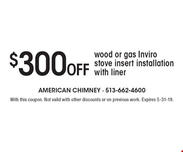$300 off wood or gas Inviro stove insert installation with liner. With this coupon. Not valid with other discounts or on previous work. Expires 5-31-19.