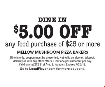 Dine in $5.00 off any food purchase of $25 or more. Dine in only, coupon must be presented. Not valid on alcohol, takeout, delivery or with any other offers. Limit one per customer per day. Valid only at 212 21st Ave. S. location. Expires 7/26/19. Go to LocalFlavor.com for more coupons.