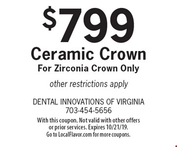 $799 Ceramic Crown For Zirconia Crown Only. Other restrictions apply. With this coupon. Not valid with other offers or prior services. Expires 10/21/19. Go to LocalFlavor.com for more coupons.