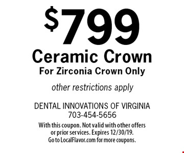 $799 Ceramic Crown For Zirconia Crown Only other restrictions apply. With this coupon. Not valid with other offers or prior services. Expires 12/30/19. Go to LocalFlavor.com for more coupons.
