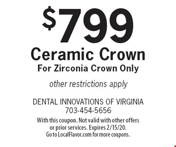 $799 Ceramic Crown For Zirconia Crown Only, other restrictions apply. With this coupon. Not valid with other offers or prior services. Expires 2/15/20. Go to LocalFlavor.com for more coupons.