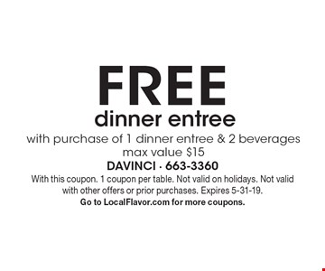 Free with purchase of 1 dinner entree & 2 beverages. Max value $15 dinner entree. With this coupon. 1 coupon per table. Not valid on holidays. Not valid with other offers or prior purchases. Expires 5-31-19. Go to LocalFlavor.com for more coupons.