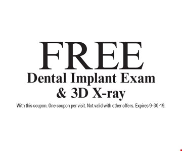 Free Dental Implant Exam & 3D X-ray. With this coupon. One coupon per visit. Not valid with other offers. Expires 9-30-19.