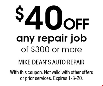 MUST PRESENT COUPON UPON ESTIMATE $40 OFF any repair job of $300 or more. With this coupon. Not valid with other offers or prior services. Expires 1-3-20.