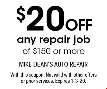 MUST PRESENT COUPON UPON ESTIMATE $20OFF any repair job of $150 or more. With this coupon. Not valid with other offers or prior services. Expires 1-3-20.