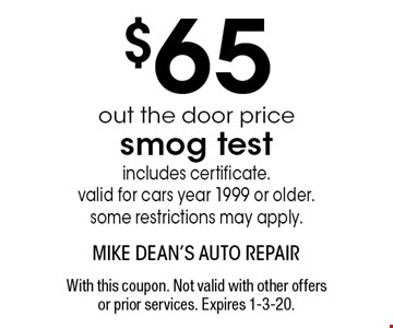 $65 out the door price smog test includes certificate. valid for cars year 1999 or older. some restrictions may apply. With this coupon. Not valid with other offers or prior services. Expires 1-3-20.