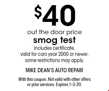 $40 out the door price smog test includes certificate. valid for cars year 2000 or newer. some restrictions may apply. With this coupon. Not valid with other offers or prior services. Expires 1-3-20.