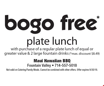 bogo free* plate lunch with purchase of a regular plate lunch of equal or greater value & 2 large fountain drinks (*max. discount $8.49). Not valid on Catering/Family Meals. Cannot be combined with other offers. Offer expires 9/30/19.