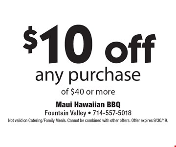 $10 off any purchase of $40 or more. Not valid on Catering/Family Meals. Cannot be combined with other offers. Offer expires 9/30/19.
