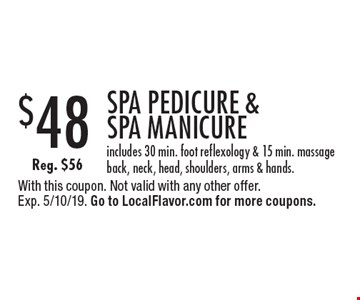 $48 SPA PEDICURE & SPA MANICURE. Includes 30 min. foot reflexology & 15 min. massage back, neck, head, shoulders, arms & hands. Reg. $56. With this coupon. Not valid with any other offer. Exp. 5/10/19. Go to LocalFlavor.com for more coupons.