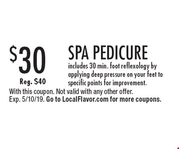 $30 SPA PEDICURE. Includes 30 min. foot reflexology by applying deep pressure on your feet to specific points for improvement. Reg. $40. With this coupon. Not valid with any other offer. Exp. 5/10/19. Go to LocalFlavor.com for more coupons.