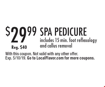 $29.99 SPA PEDICURE. Includes 15 min. foot reflexology and callus removal Reg. $40. With this coupon. Not valid with any other offer. Exp. 5/10/19. Go to LocalFlavor.com for more coupons.
