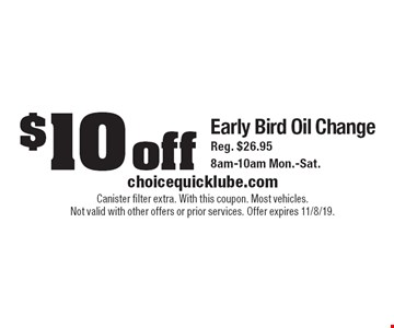 $10 off Early Bird Oil Change. Reg. $26.95 8am-10am Mon.-Sat.. Canister filter extra. With this coupon. Most vehicles. Not valid with other offers or prior services. Offer expires 11/8/19.