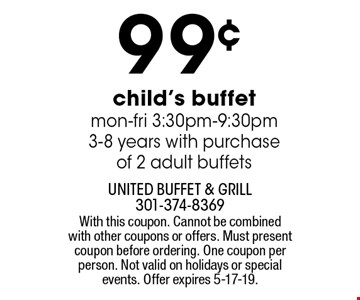99¢ child's buffet. Mon-fri 3:30pm-9:30pm. 3-8 years with purchase of 2 adult buffets. With this coupon. Cannot be combined with other coupons or offers. Must present coupon before ordering. One coupon per person. Not valid on holidays or special events. Offer expires 5-17-19.