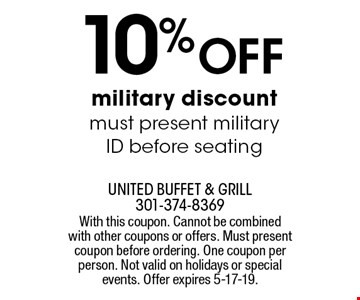 10% off military discount. Must present military ID before seating. With this coupon. Cannot be combined with other coupons or offers. Must present coupon before ordering. One coupon per person. Not valid on holidays or special events. Offer expires 5-17-19.