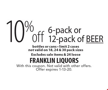 10% off 6-pack or 12-pack of BEER bottles or cans - limit 2 casesnot valid on 18, 24 & 30 pack sizesExcludes sale items & 24 loose. With this coupon. Not valid with other offers. Offer expires 1-13-20.