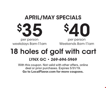 April/May Specials. $40 per person. Weekends 8am-11am 18 holes of golf with cart. $35 per person. Weekdays 8am-11am 18 holes of golf with cart. With this coupon. Not valid with other offers, online deal or prior purchases. Expires 5/31/19. Go to LocalFlavor.com for more coupons.