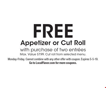 FREE Appetizer or Cut Roll with purchase of two entreesMax. Value $7.99. Cut roll from selected menu.. Monday-Friday. Cannot combine with any other offer with coupon. Expires 5-5-19.Go to LocalFlavor.com for more coupons.