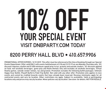 10% off your special event visit dnbparty.com today. promotional offer expires: 12/31/2019. This offer must be referenced at the time of booking through our Special Events Department. Offer valid ONLY with events held between 4/2/18 and 12/31/19 on any Monday-Thursday only. 10% discount requires a buffet and $1,000 minimum spend prior to tax, gratuity and outside vendors. 10% discount applied on food, non-alcoholic beverages, game play and Room Rentals only and excludes all alcoholic beverages, Virtual Reality games, outside vendor rentals, tax and gratuity. Promotion excludes the following buffet packages: Ultimate Happy Hour Buffet, Playoff Buffet & Field Trip Buffet. Not valid with any other offer. Promotion only applies to new events and cannot be credited towards events that have already been reserved. Revenue minimums apply for all contracted events and vary by location. Other restrictions my apply. Subject to availability. Valid at participating locations only and prices may vary by location. Minor policies vary by location. See store for details. NOT FOR RESALE.