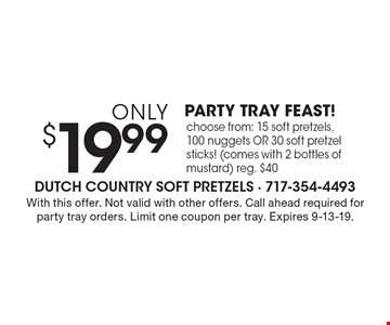 Only $19.99 PARTY TRAY FEAST! Choose from: 15 soft pretzels, 100 nuggets OR 30 soft pretzel sticks! (comes with 2 bottles of mustard) reg. $40. With this offer. Not valid with other offers. Call ahead required for party tray orders. Limit one coupon per tray. Expires 9-13-19.